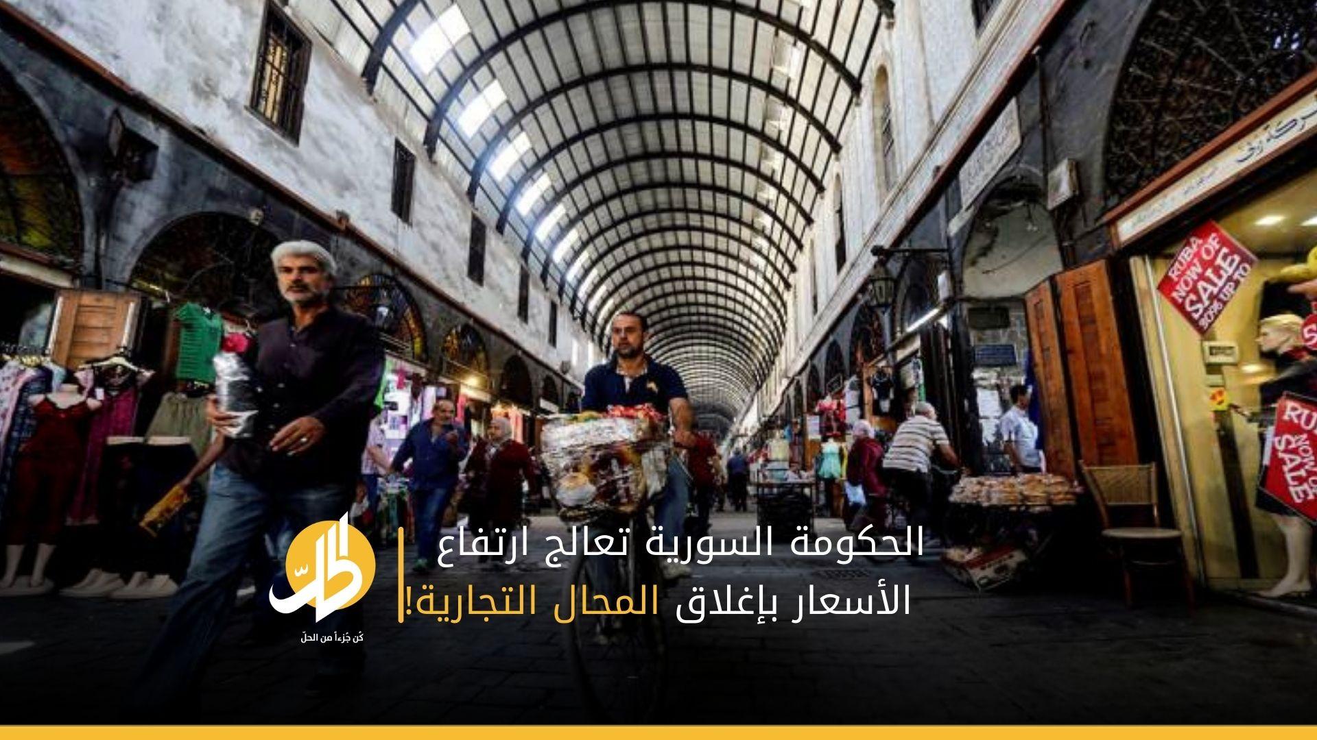 الحكومة السورية تعالج ارتفاع الأسعار بإغلاق المحال التجارية!