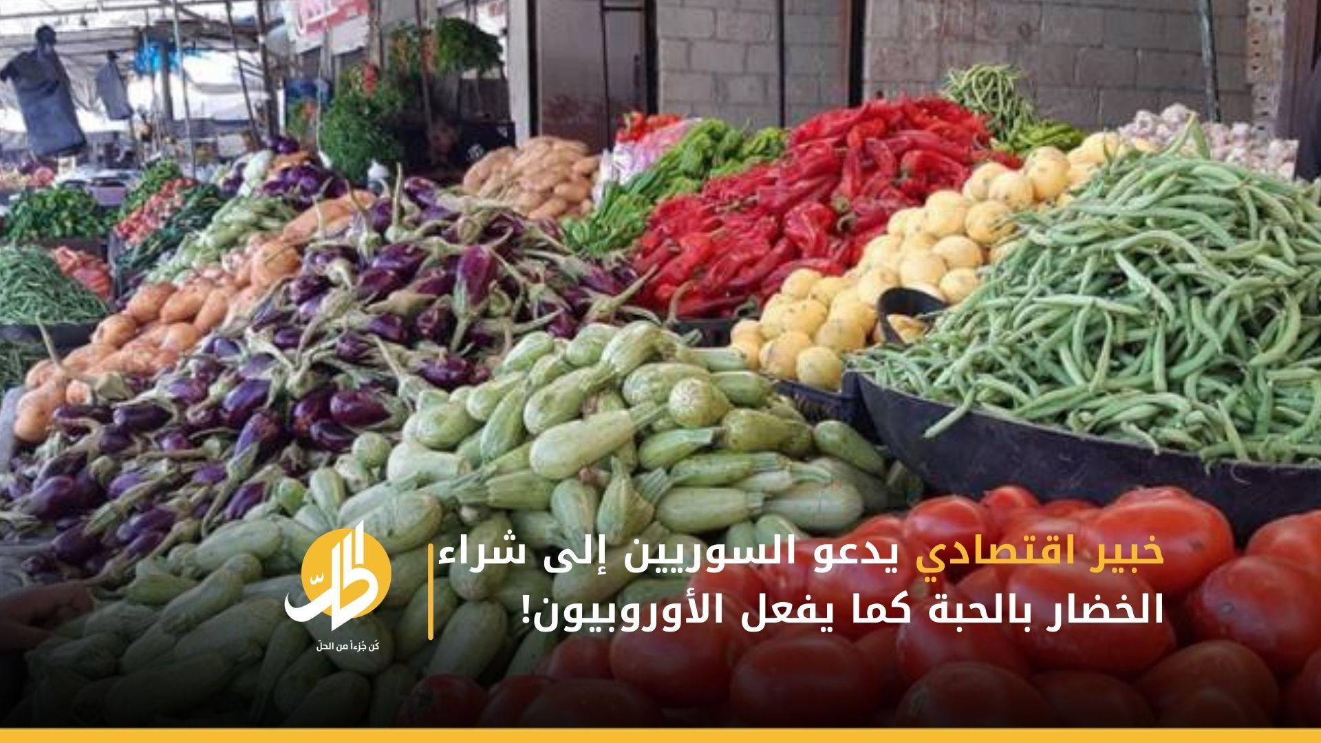 خبير اقتصادي يدعو السوريين إلى شراء الخضار بالحبة كما يفعل الأوروبيون!