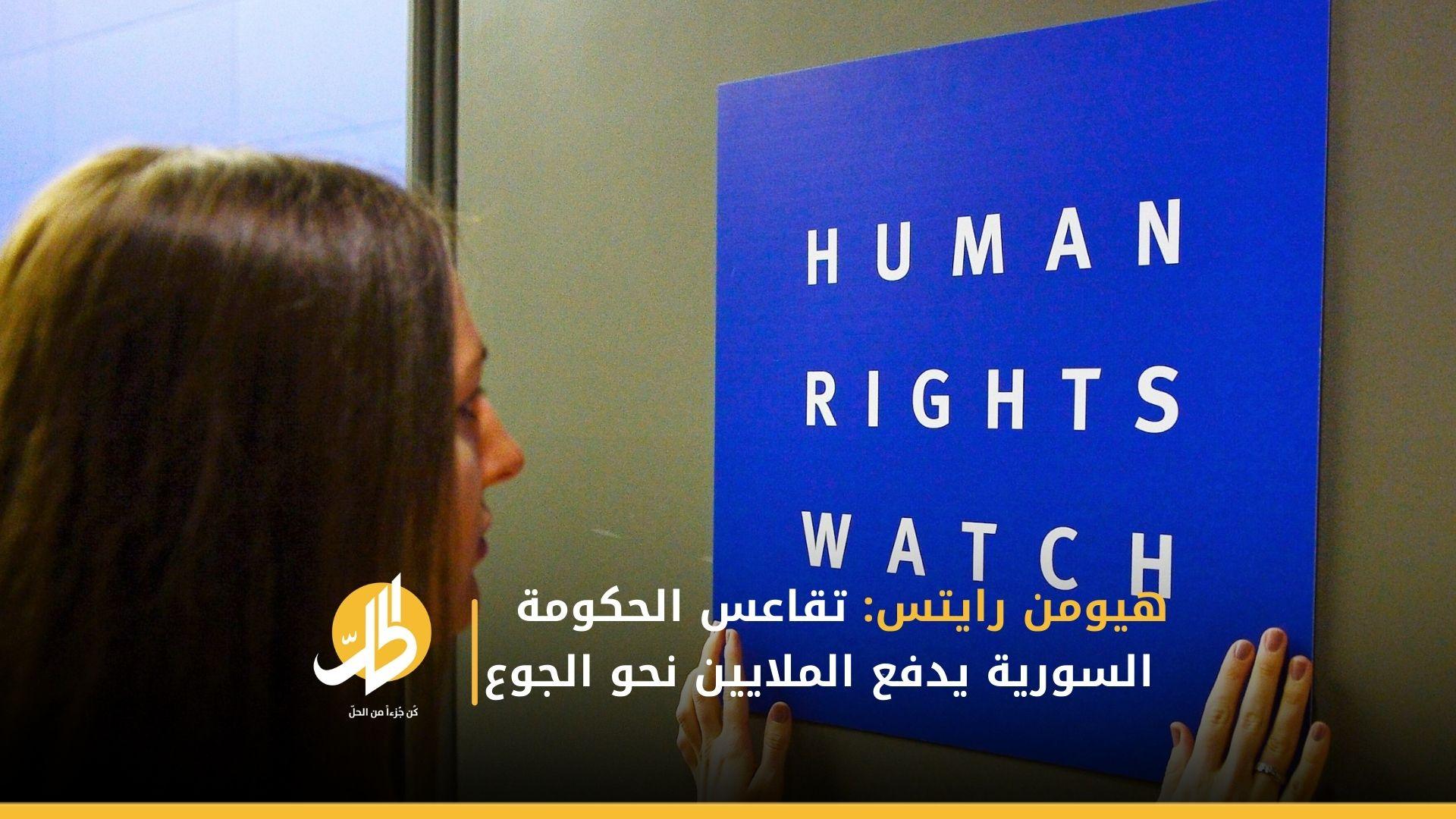 هيومن رايتس: تقاعس الحكومة السورية يدفع الملايين نحو الجوع