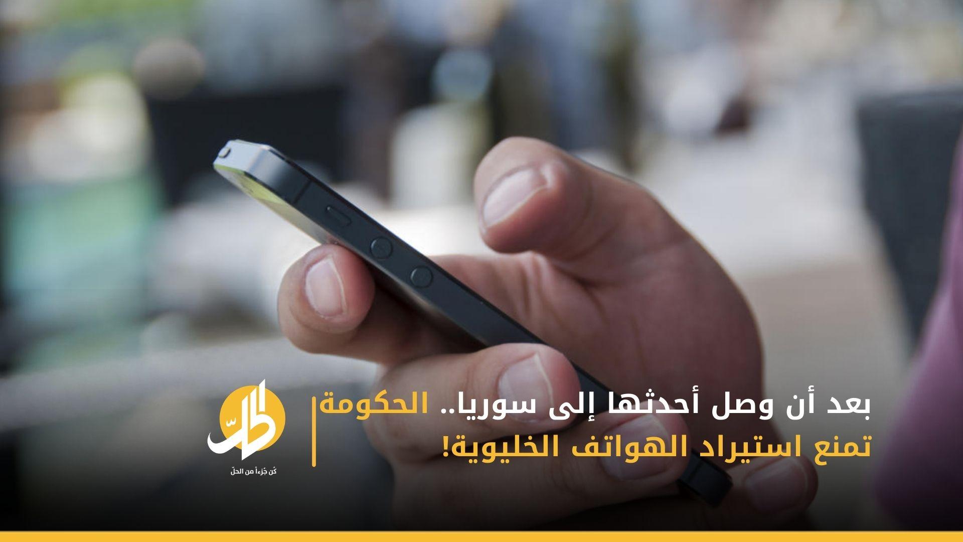 بعد أن وصل أحدثها إلى سوريا.. الحكومة تمنع استيراد الهواتف الخليوية!