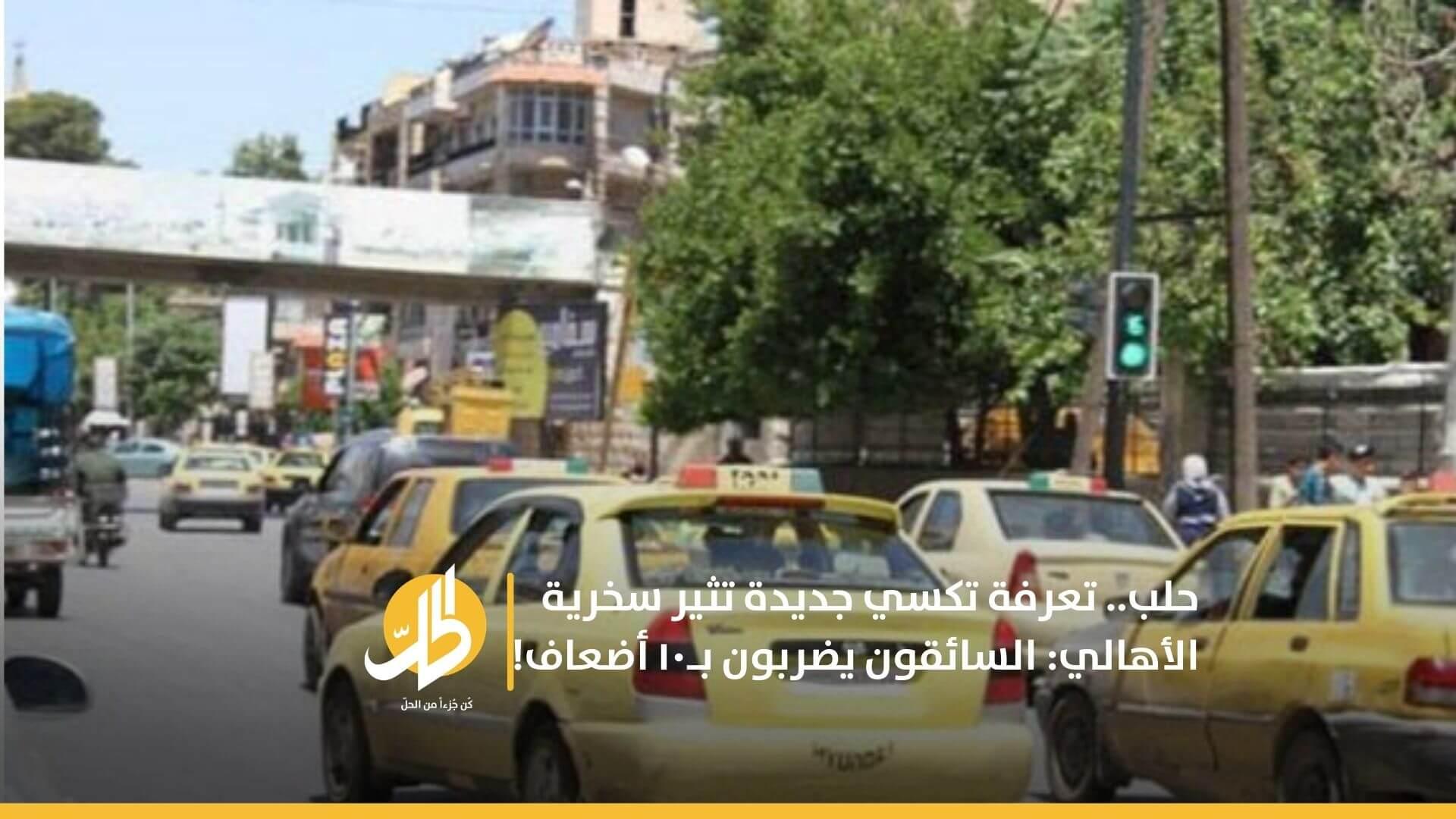 حلب.. تعرفة تكسي جديدة تثير سخرية الأهالي: السائقون يضربون بـ١٠ أضعاف!