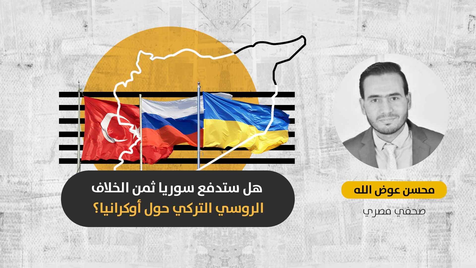 عقب تصاعد الأزمة الأوكرانية: هل سيؤثر الخلاف التركي-الروسي على توافقات البلدين الهشة في سوريا؟