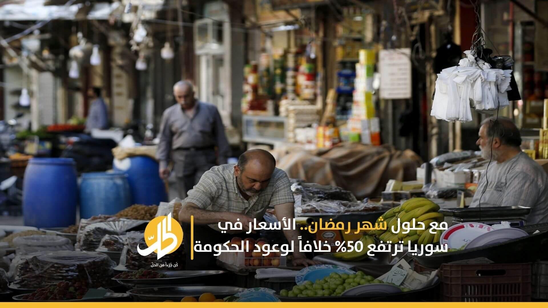 مع حلول رمضان.. الأسعار في سوريا ترتفع 50% خلافاً لوعود الحكومة