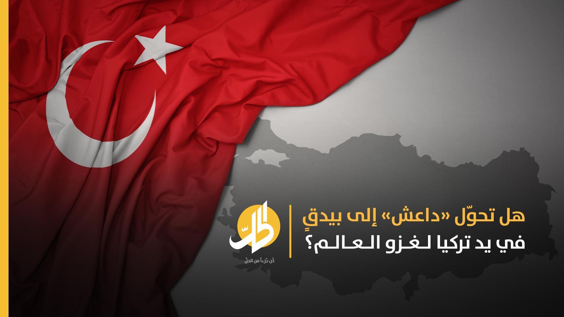 تركيا وأشباحُ «داعش».. علاقةٌ لإنعاش التَّنظيم وتنفيذ مخطّطات أنقرة في سوريا وتهديد باقي الدول