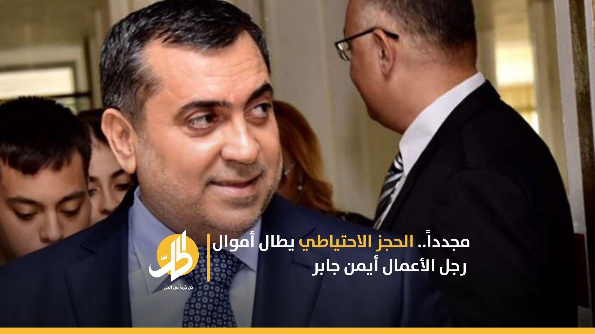 مجدداً.. الحجز الاحتياطي يطال أموال رجل الأعمال السوري أيمن جابر
