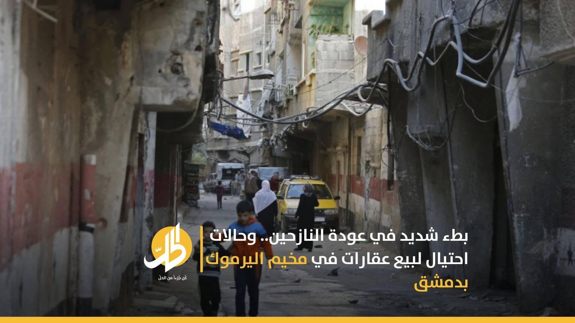 بطء شديد في عودة النازحين.. وحالات احتيال لبيع عقارات في مخيم اليرموك بدمشق
