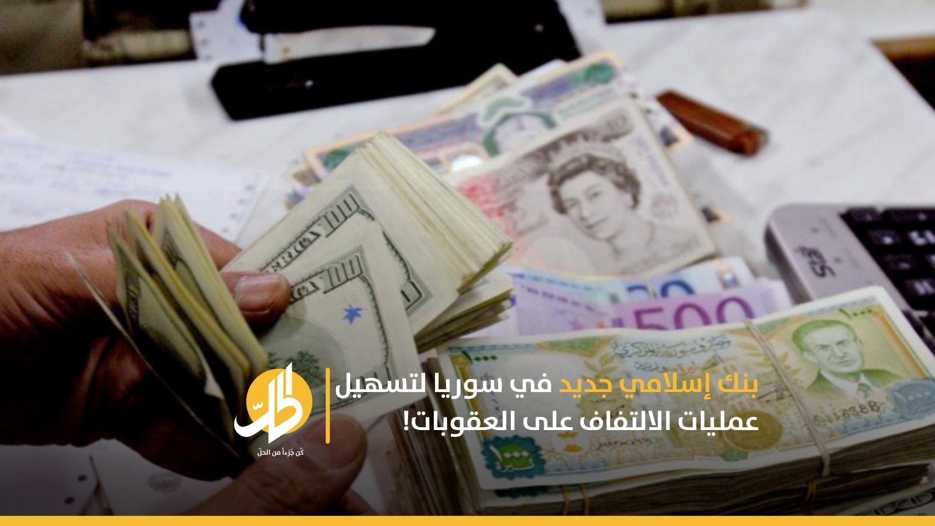 بنك إسلامي جديد في سوريا لتسهيل عمليات الالتفاف على العقوبات!