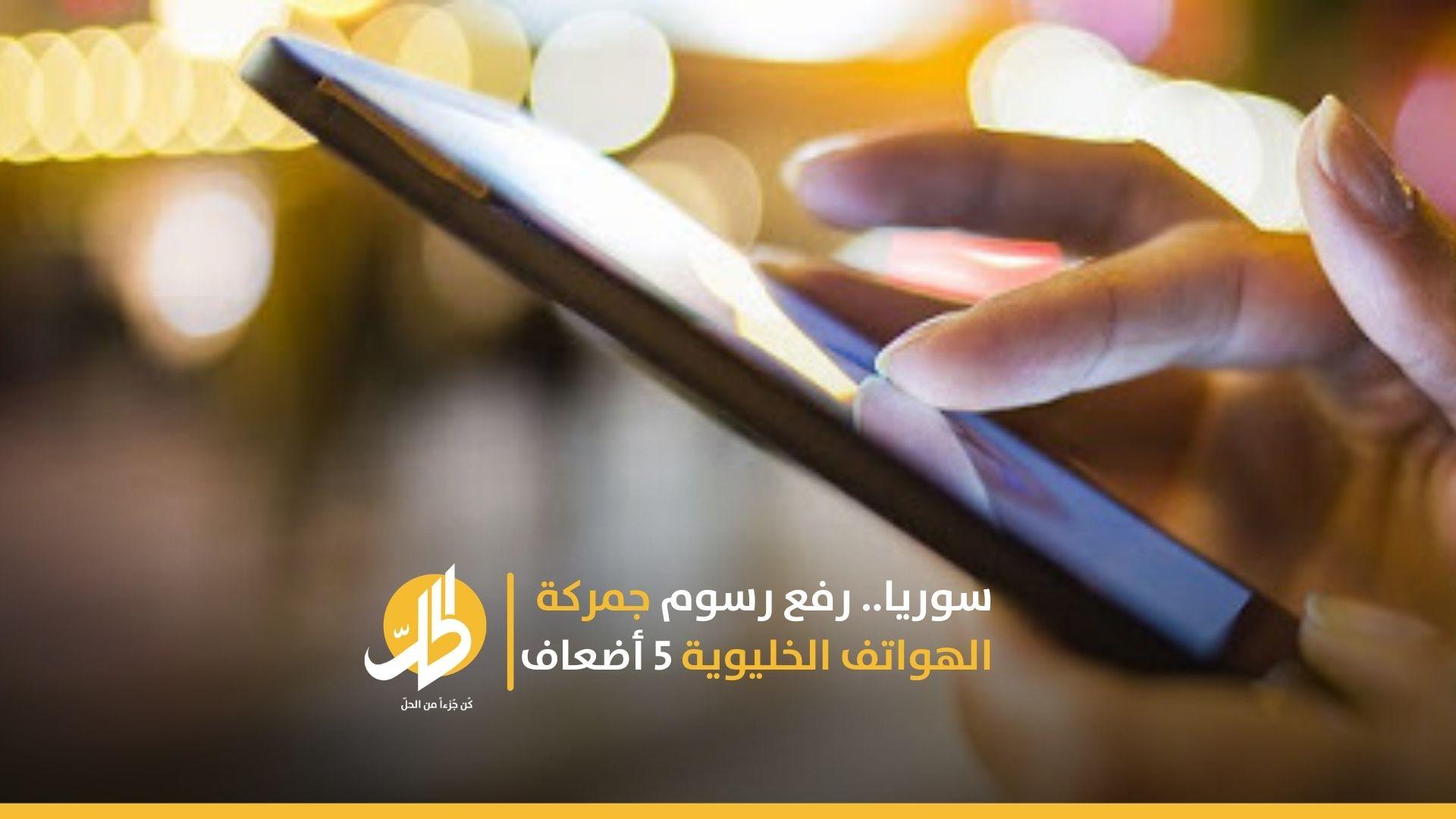 سوريا.. رفع رسوم جمركة الهواتف الخليوية 5 أضعاف