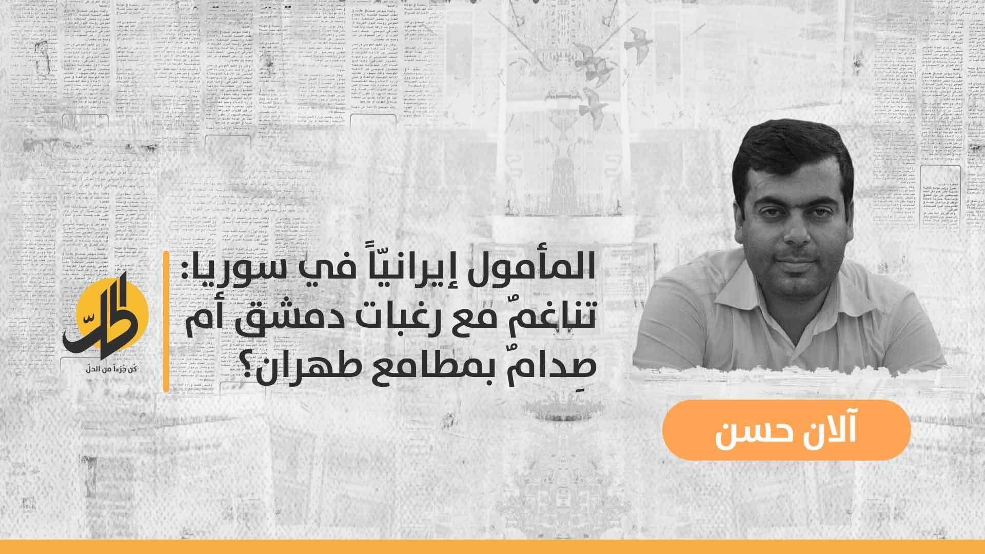المأمول إيرانيّاً في سوريا: تناغمٌ مع رغبات دمشق أم صِدامٌ بمطامع طهران؟