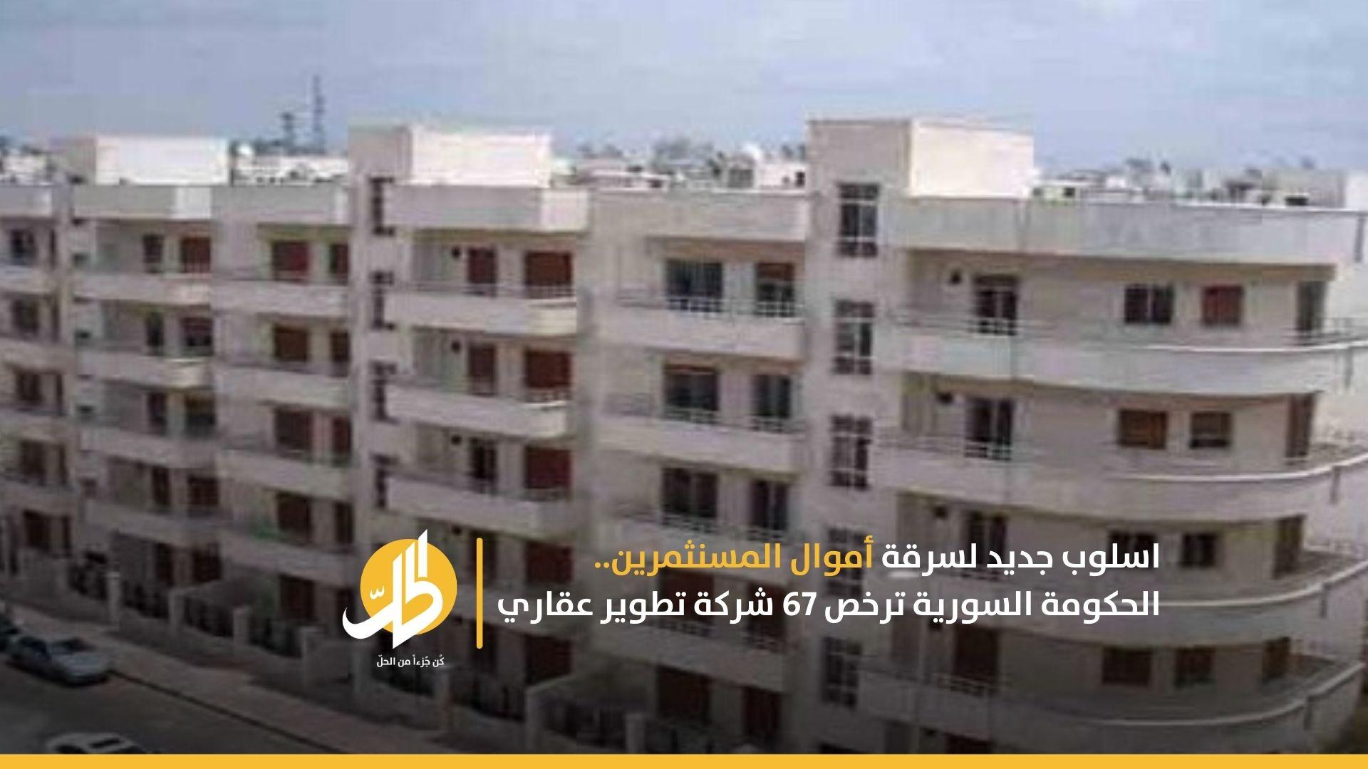 أسلوب جديد لسرقة أموال المستثمرين.. الحكومة السورية ترخص 67 شركة تطوير عقاري