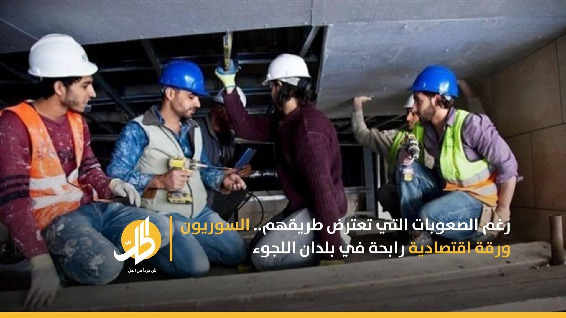 رغم الصعوبات التي تعترض طريقهم.. السوريون ورقة اقتصادية رابحة في بلدان اللجوء