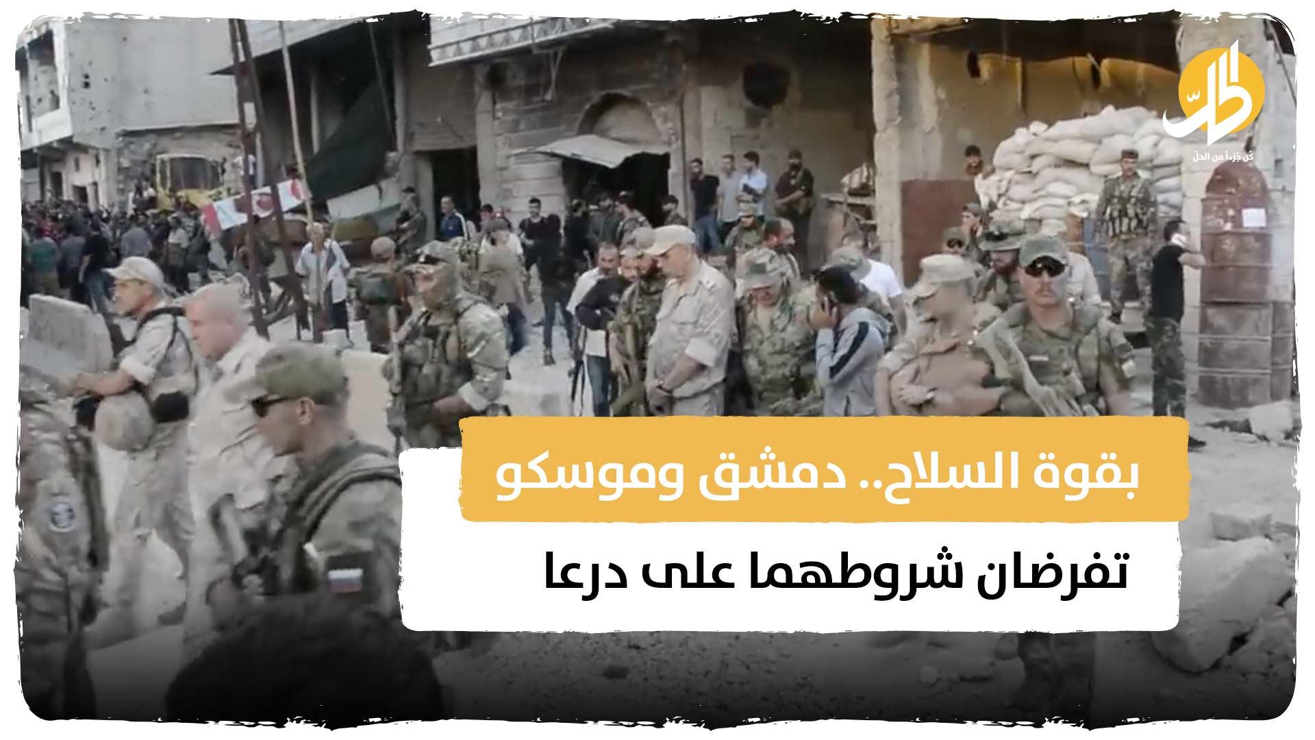 بقوة السلاح.. دمشق وموسكو تفرضان شروطهما على درعا