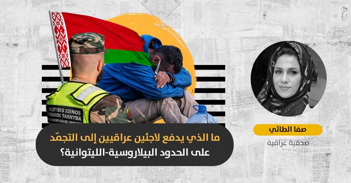 قضية اللاجئين العراقيين بين بيلاروسيا وليتوانيا: كيف تصرّفت الحكومة العراقية لمواجهة المأساة؟