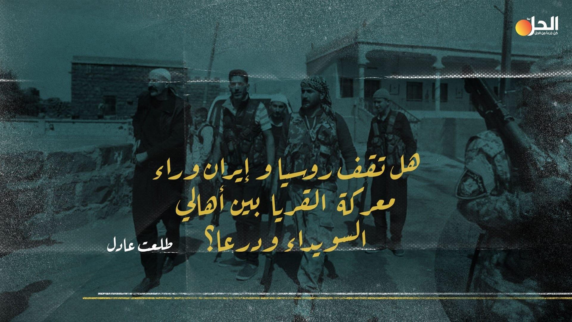 """معركة القريا: التنافس الروسي الإيراني يُصعّد التوتر في الجنوب السوري، و""""رجال الكرامة"""" يتدخلون في الصراع"""