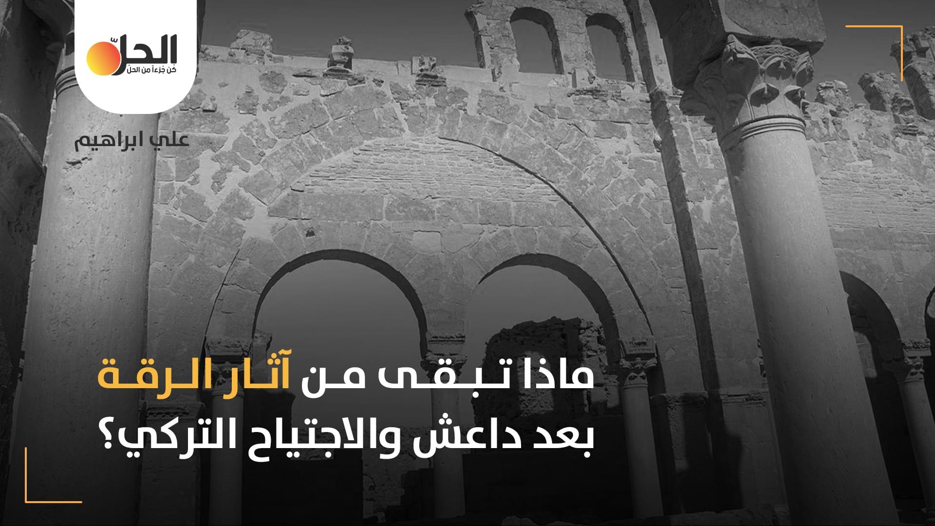 بعد نهاية حكم داعش: هل نجحت القوى المسيطرة على الرقة بالحفاظ على ما تبقى من آثارها؟