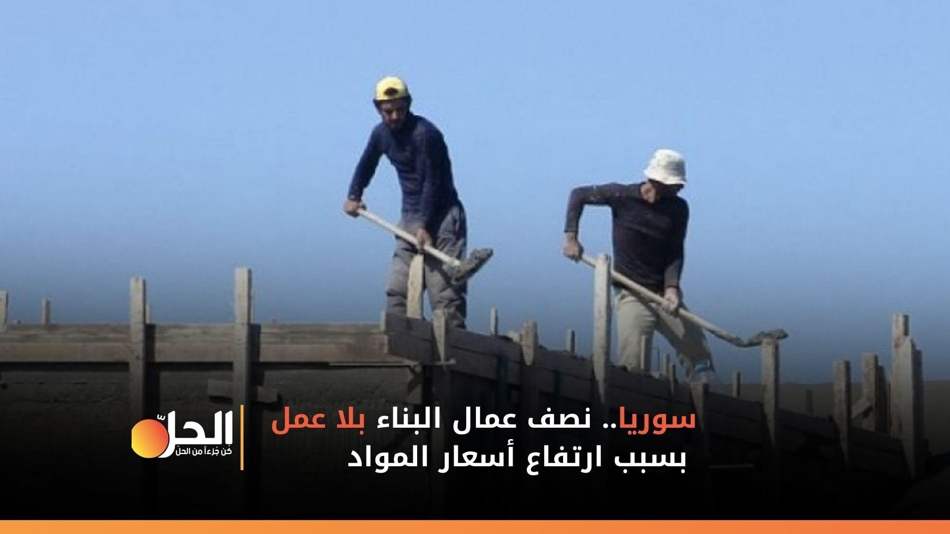 سوريا.. نصف عمال البناء بلا عمل بسبب ارتفاع أسعار المواد