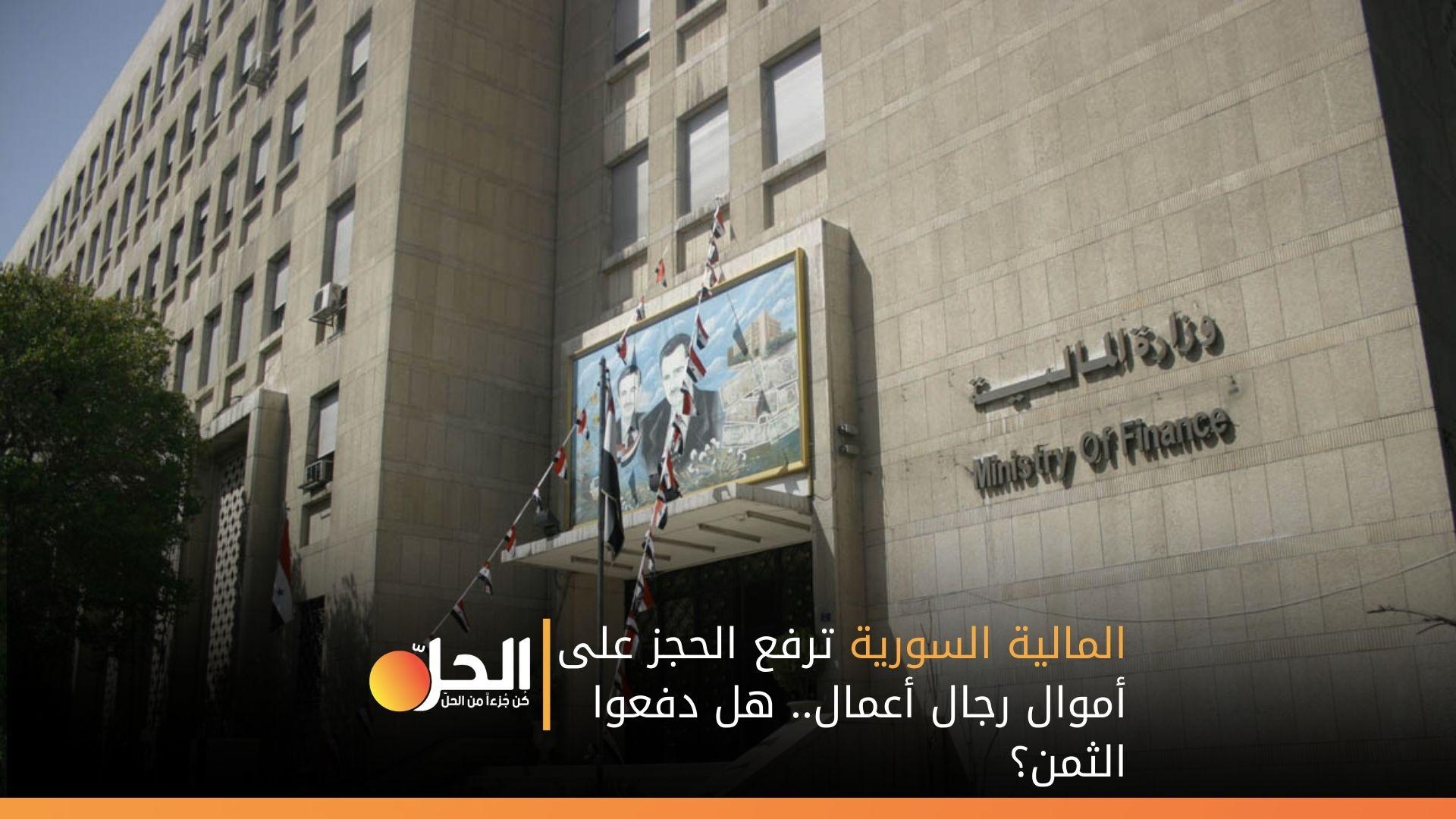المالية السورية ترفع الحجز على أموال رجال أعمال.. هل دفعوا الثمن؟