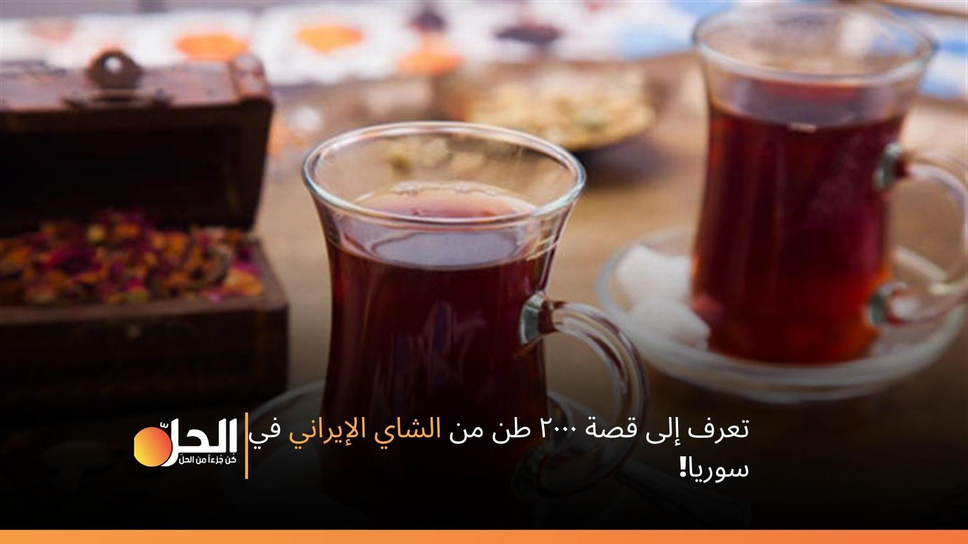 تعرف إلى قصة ٢٠٠٠ طن من الشاي الإيراني في سوريا!