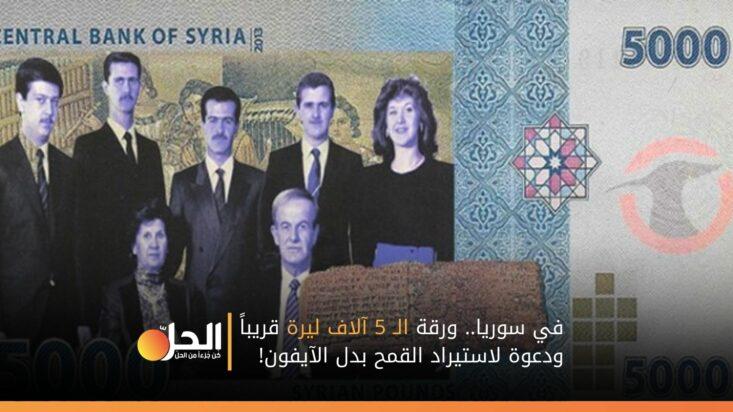 في سوريا.. ورقة الـ 5 آلاف ليرة قريباً ودعوة لاستيراد القمح بدل الآيفون!
