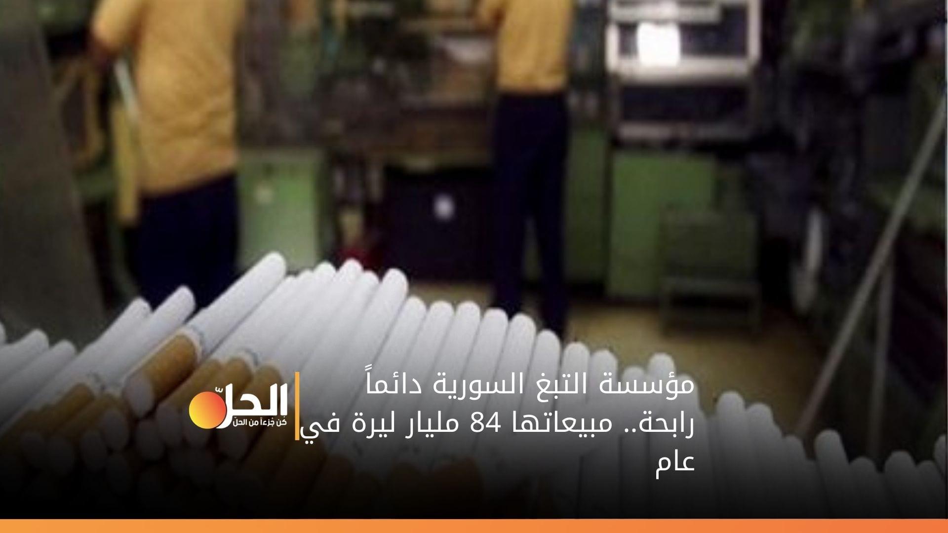 مؤسسة التبغ السورية دائماً رابحة.. مبيعاتها 84 مليار ليرة في عام