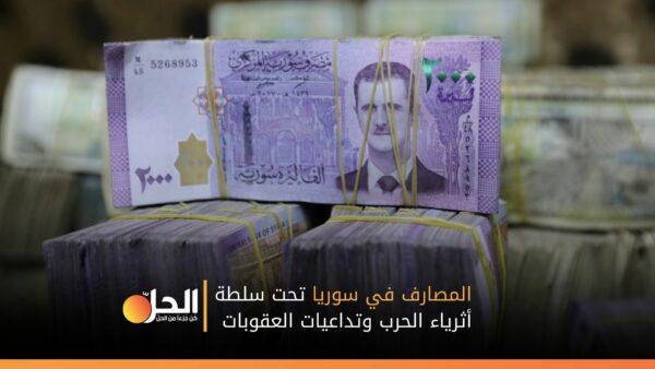 المصارف في سوريا تحت سلطة أثرياء الحرب وتداعيات العقوبات