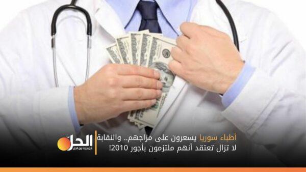 أطباء سوريا يسعرون على مزاجهم.. والنقابة لا تزال تعتقد أنهم ملتزمون بأجور 2010!