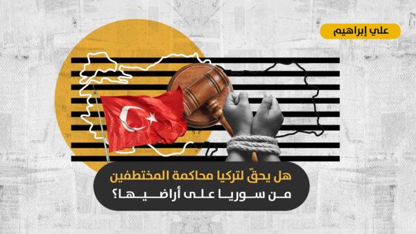 المختطفون السوريون أمام المحاكم التركية: هل تلتزم تركيا بتعهداتها القانونية بوصفها سلطة احتلال في الشمال السوري؟