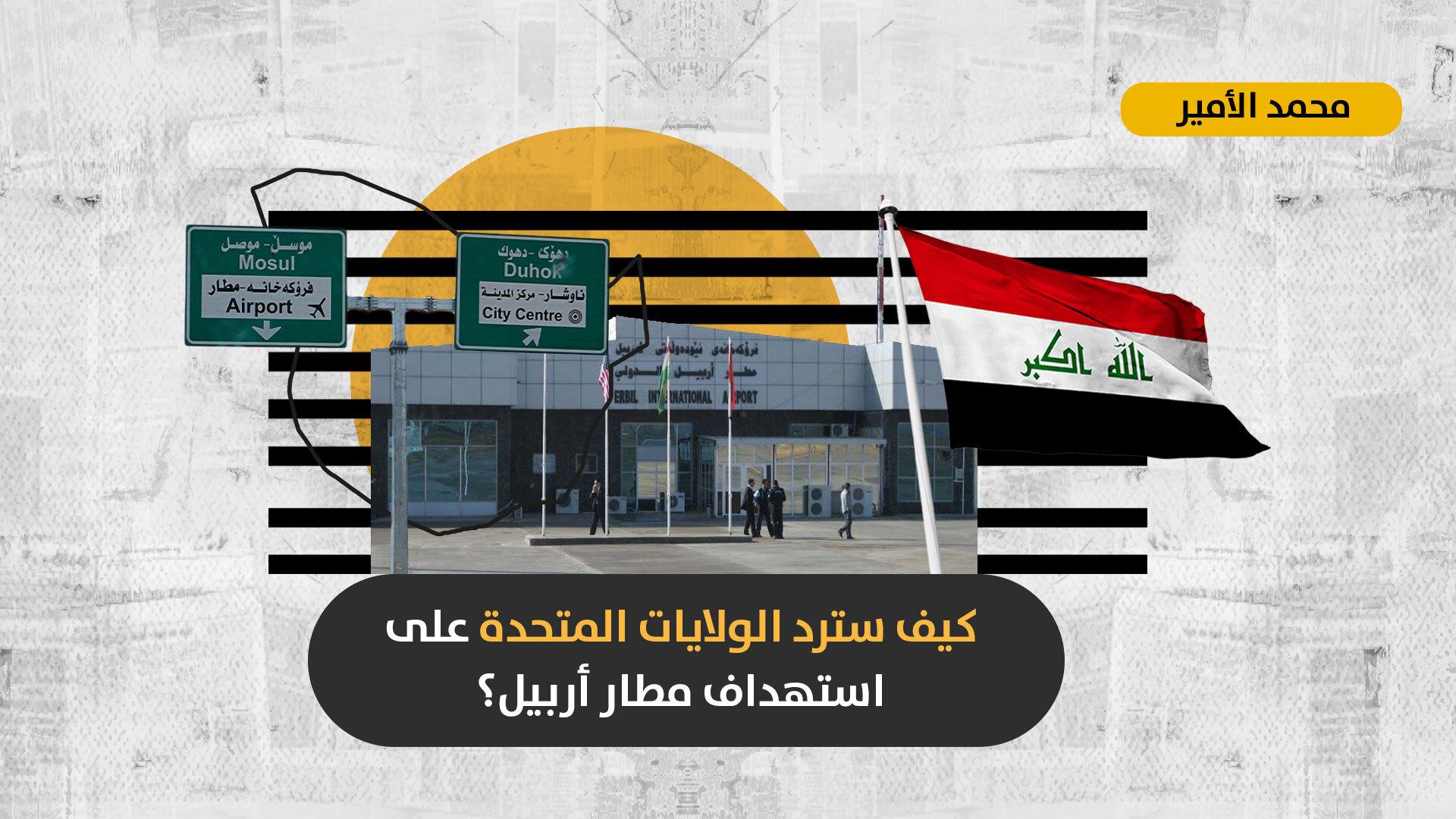 بعد استهداف مطار أربيل: هل ستنقل الولايات المتحدة مركز ثقلها العسكري والدبلوماسي بعيداً عن المدن العراقية الأساسية؟